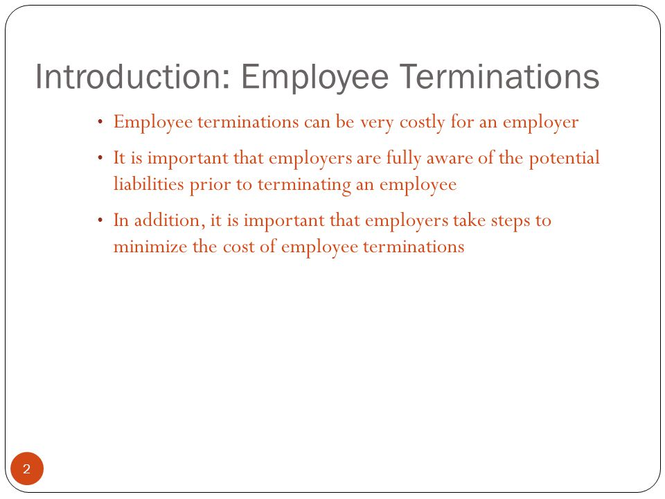 Introduction: Employee Terminations 2 Employee terminations can be very costly for an employer It is important that employers are fully aware of the potential liabilities prior to terminating an employee In addition, it is important that employers take steps to minimize the cost of employee terminations