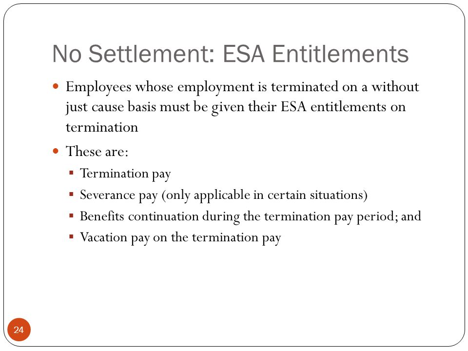 No Settlement: ESA Entitlements 24 Employees whose employment is terminated on a without just cause basis must be given their ESA entitlements on termination These are: Termination pay Severance pay (only applicable in certain situations) Benefits continuation during the termination pay period; and Vacation pay on the termination pay
