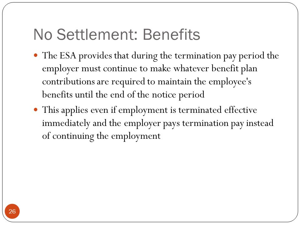 No Settlement: Benefits 26 The ESA provides that during the termination pay period the employer must continue to make whatever benefit plan contributions are required to maintain the employee s benefits until the end of the notice period This applies even if employment is terminated effective immediately and the employer pays termination pay instead of continuing the employment