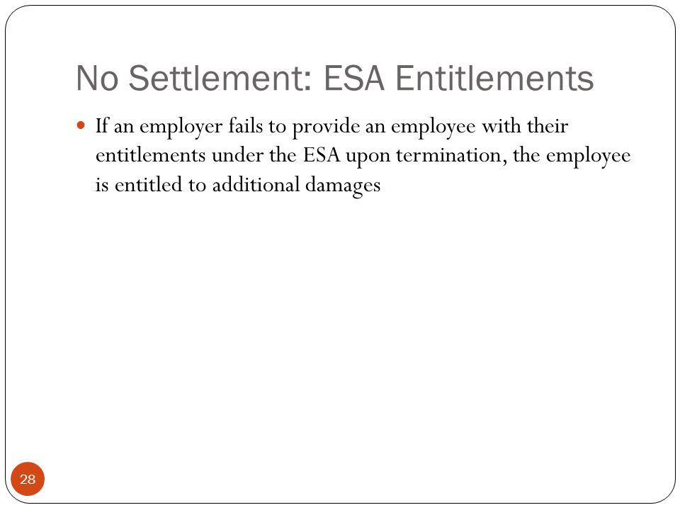 No Settlement: ESA Entitlements 28 If an employer fails to provide an employee with their entitlements under the ESA upon termination, the employee is entitled to additional damages