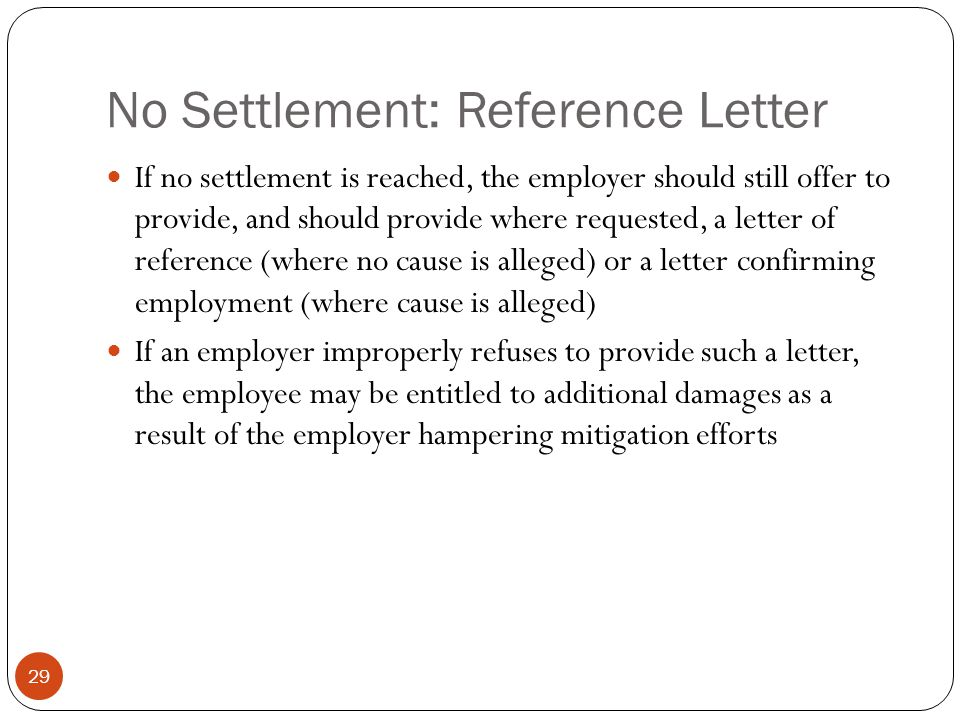 No Settlement: Reference Letter 29 If no settlement is reached, the employer should still offer to provide, and should provide where requested, a letter of reference (where no cause is alleged) or a letter confirming employment (where cause is alleged) If an employer improperly refuses to provide such a letter, the employee may be entitled to additional damages as a result of the employer hampering mitigation efforts