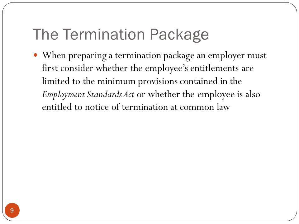 The Release 20 If a terminated employee is being offered notice of termination in excess of what they are entitled to under the Employment Standards Act the provision of any additional amounts should be made contingent upon the employee executing a Full and Final Release in favour of the employer It should be a comprehensive Release which addresses not only notice of termination under the Employment Standards Act and common law but also benefits and any potential claims under other legislation including the Human Rights Code