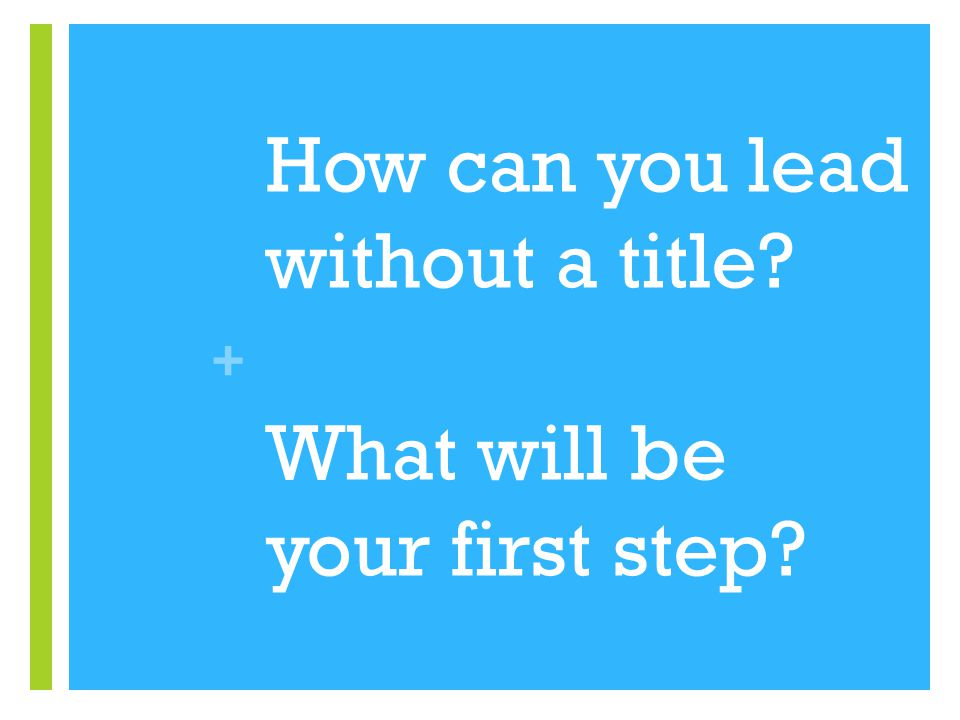 + How can you lead without a title? What will be your first step?