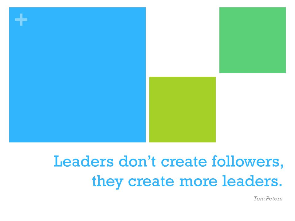 + Leaders dont create followers, they create more leaders. Tom Peters