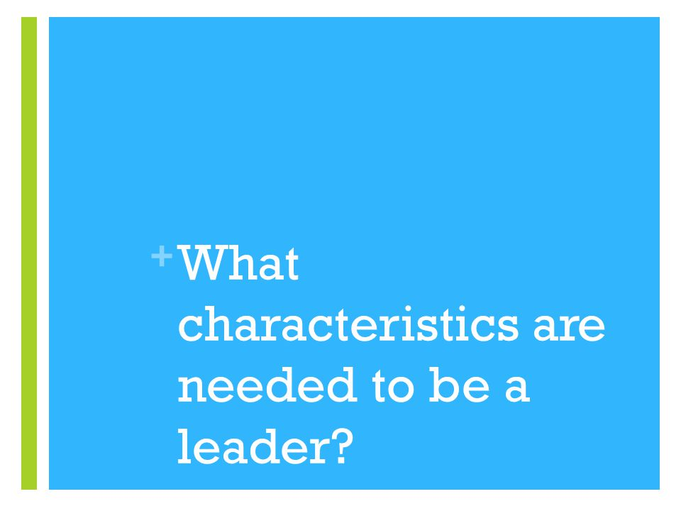 + What characteristics are needed to be a leader?