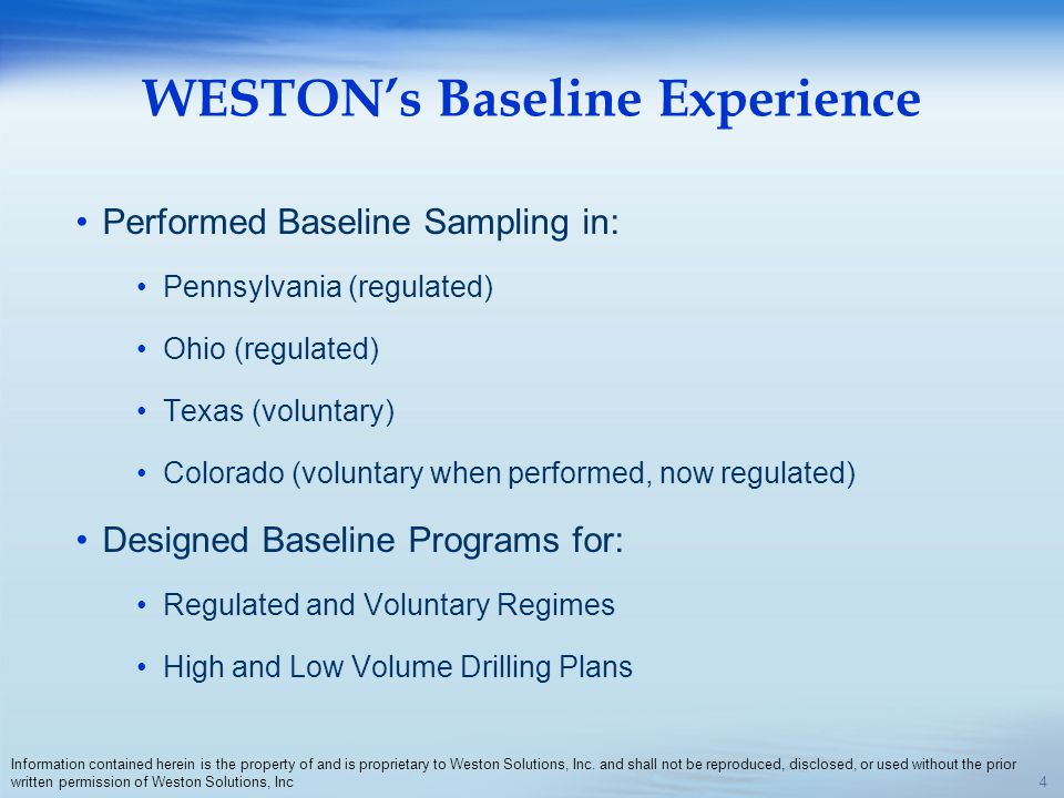 WESTONs Baseline Experience Performed Baseline Sampling in: Pennsylvania (regulated) Ohio (regulated) Texas (voluntary) Colorado (voluntary when performed, now regulated) Designed Baseline Programs for: Regulated and Voluntary Regimes High and Low Volume Drilling Plans 4