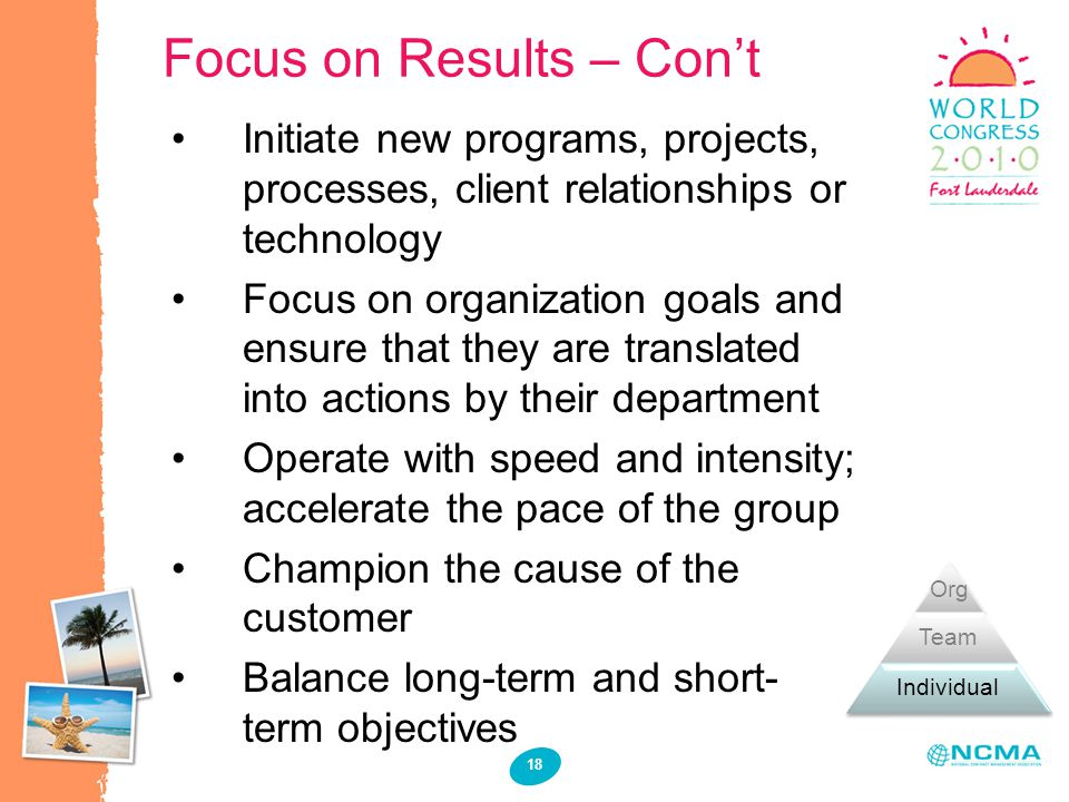 Focus on Results – Cont 18 Initiate new programs, projects, processes, client relationships or technology Focus on organization goals and ensure that