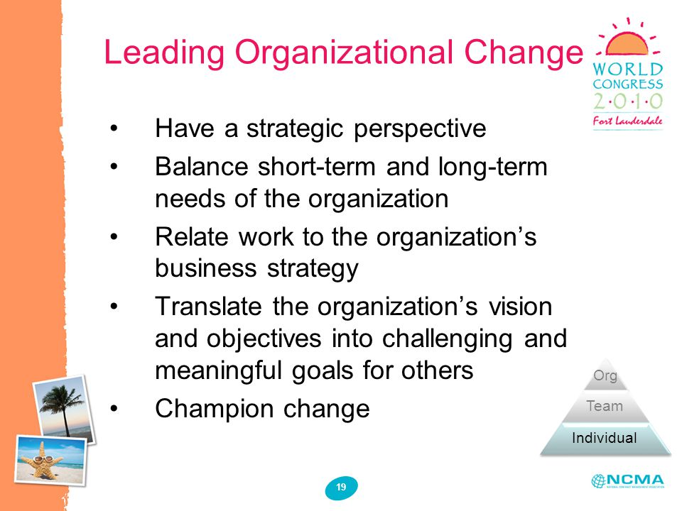 Leading Organizational Change 19 Have a strategic perspective Balance short-term and long-term needs of the organization Relate work to the organizati