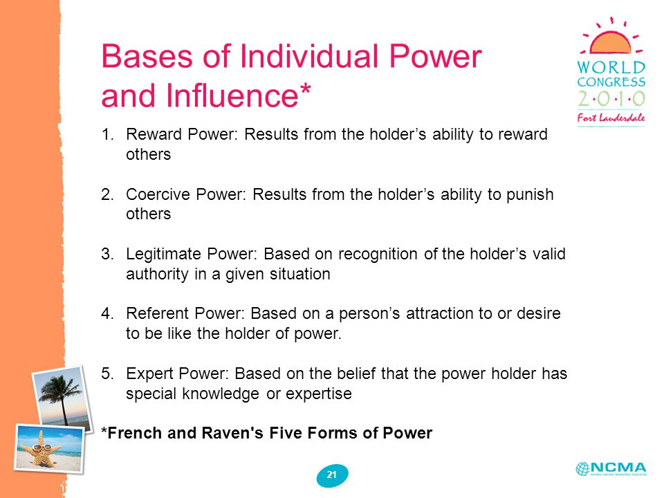 Bases of Individual Power and Influence* 1.Reward Power: Results from the holders ability to reward others 2.Coercive Power: Results from the holders