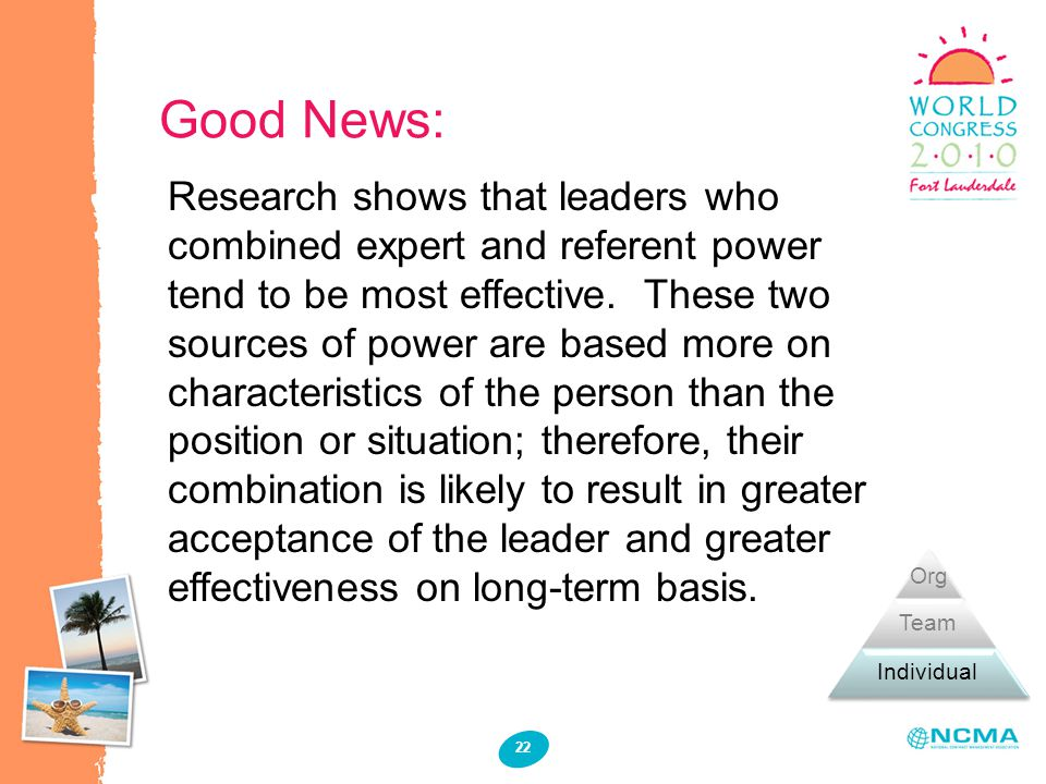 Good News: Research shows that leaders who combined expert and referent power tend to be most effective. These two sources of power are based more on
