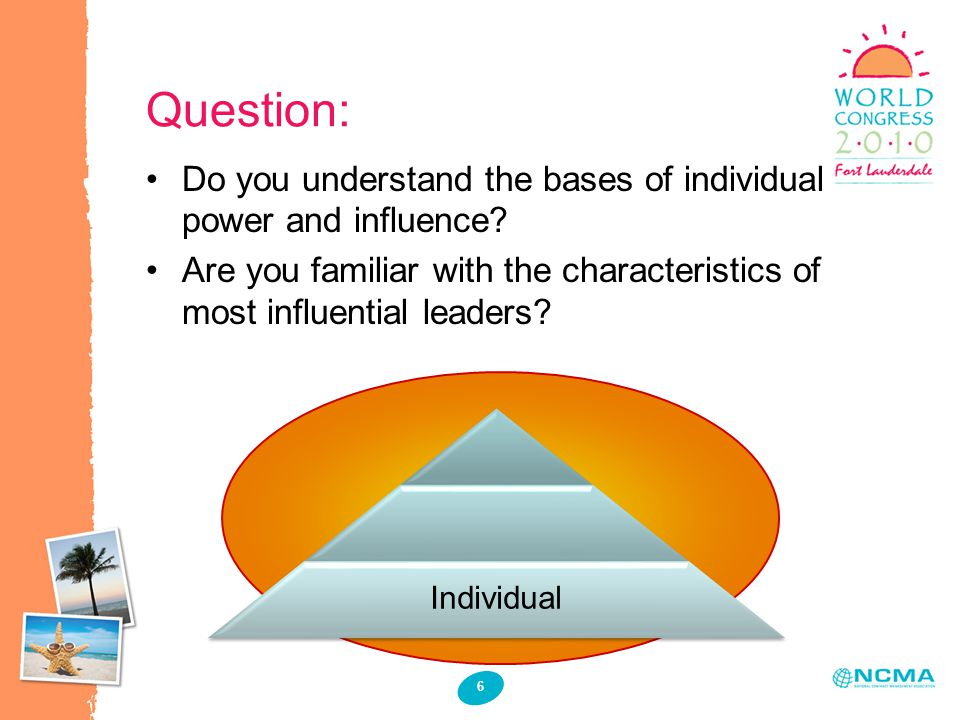 Question: 6 Individual Do you understand the bases of individual power and influence? Are you familiar with the characteristics of most influential le