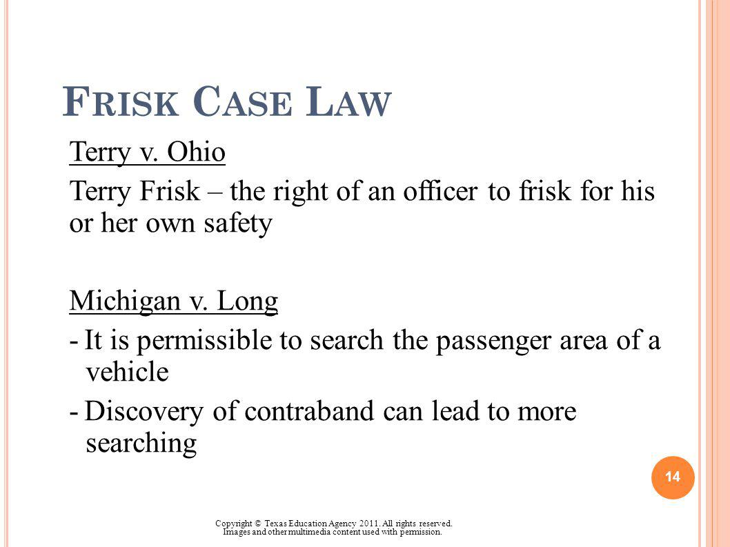 F RISK C ASE L AW Terry v. Ohio Terry Frisk – the right of an officer to frisk for his or her own safety Michigan v. Long -It is permissible to search