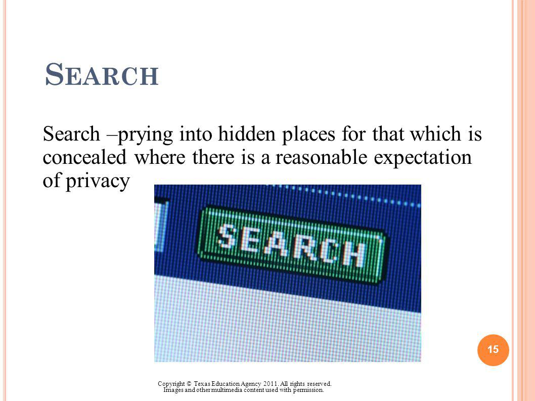 S EARCH Search –prying into hidden places for that which is concealed where there is a reasonable expectation of privacy 15 Copyright © Texas Educatio