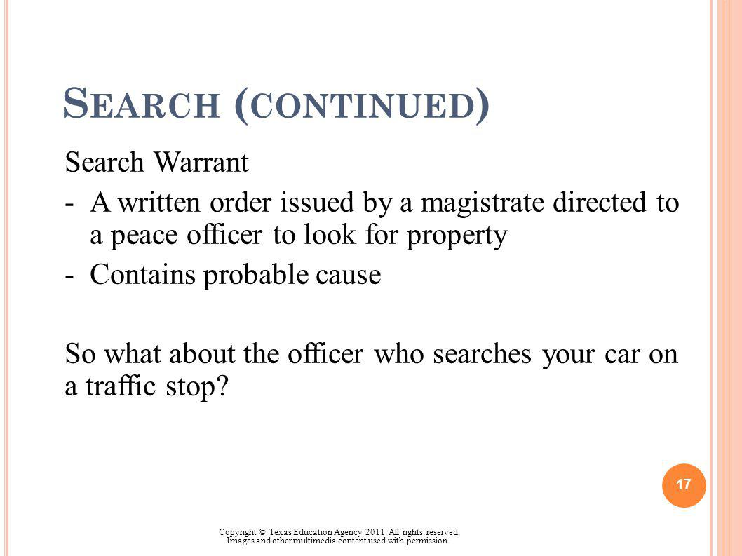 S EARCH ( CONTINUED ) Search Warrant -A written order issued by a magistrate directed to a peace officer to look for property -Contains probable cause