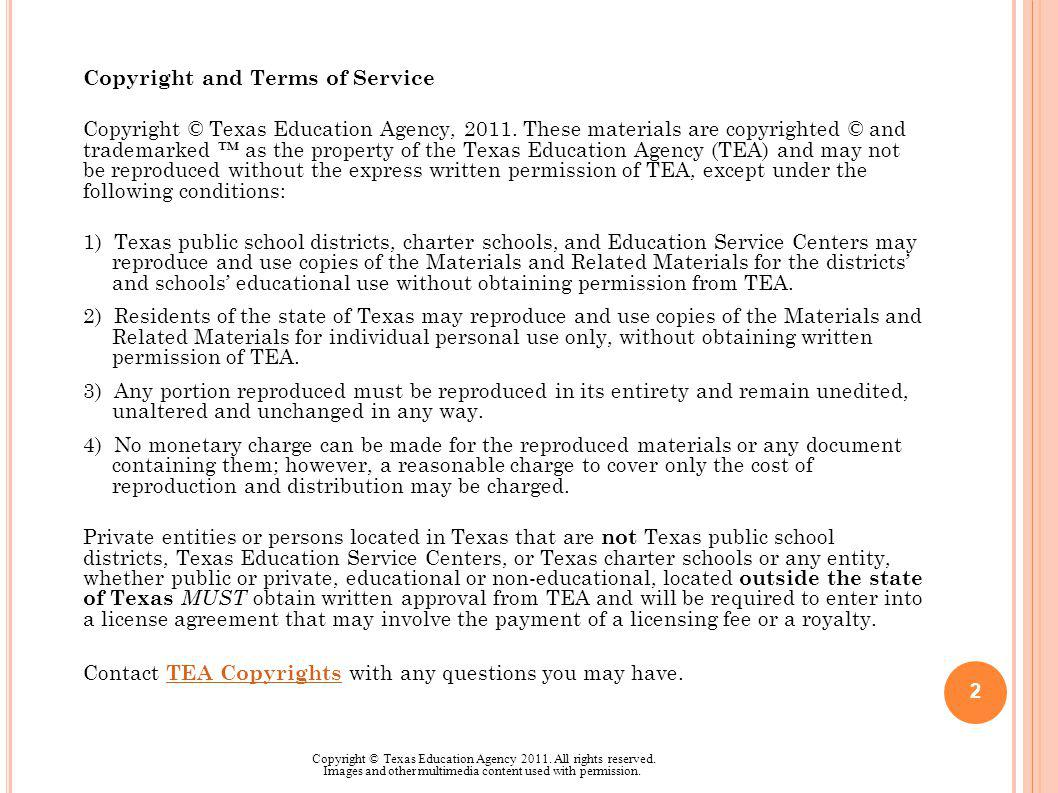 2 Copyright and Terms of Service Copyright © Texas Education Agency, 2011. These materials are copyrighted © and trademarked as the property of the Te