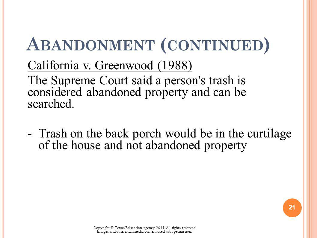 A BANDONMENT ( CONTINUED ) California v. Greenwood (1988) The Supreme Court said a person's trash is considered abandoned property and can be searched