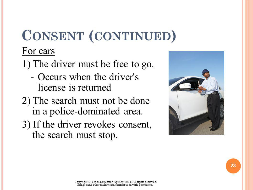C ONSENT ( CONTINUED ) For cars 1) The driver must be free to go. -Occurs when the driver's license is returned 2) The search must not be done in a po