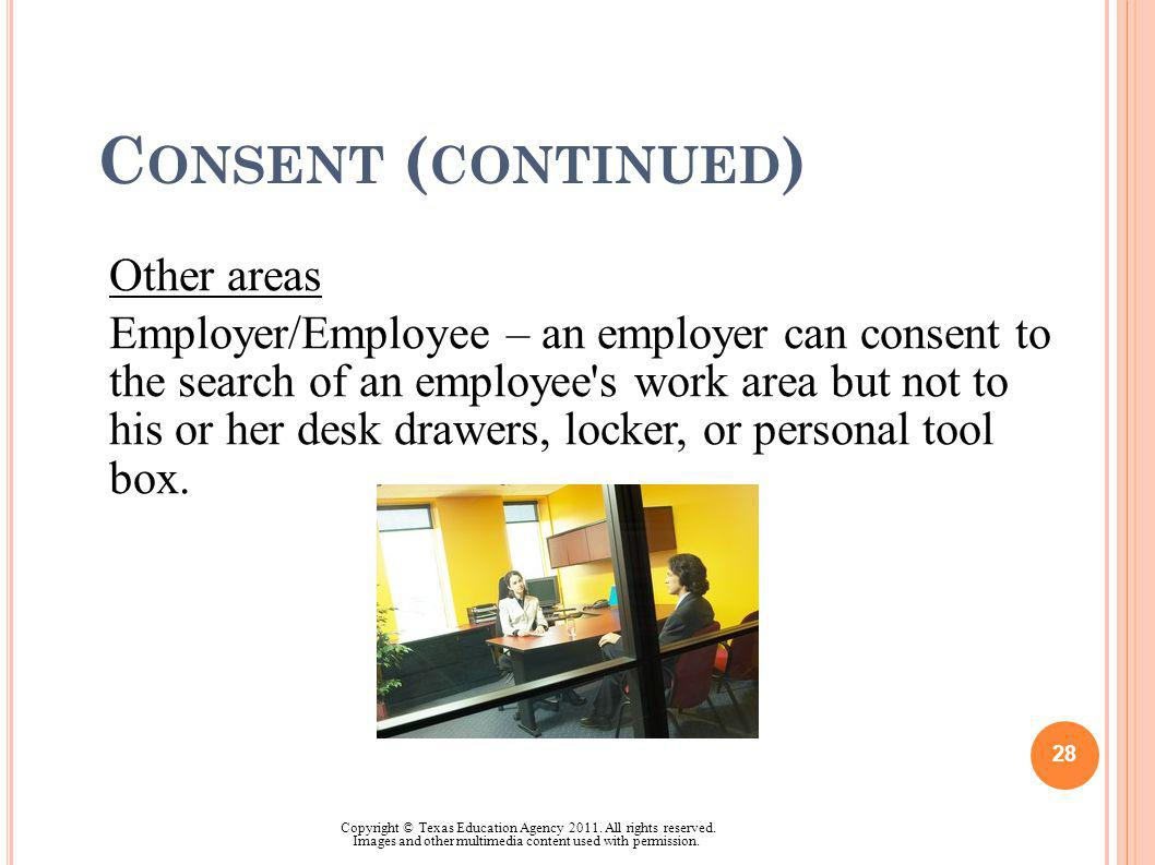 C ONSENT ( CONTINUED ) Other areas Employer/Employee – an employer can consent to the search of an employee's work area but not to his or her desk dra