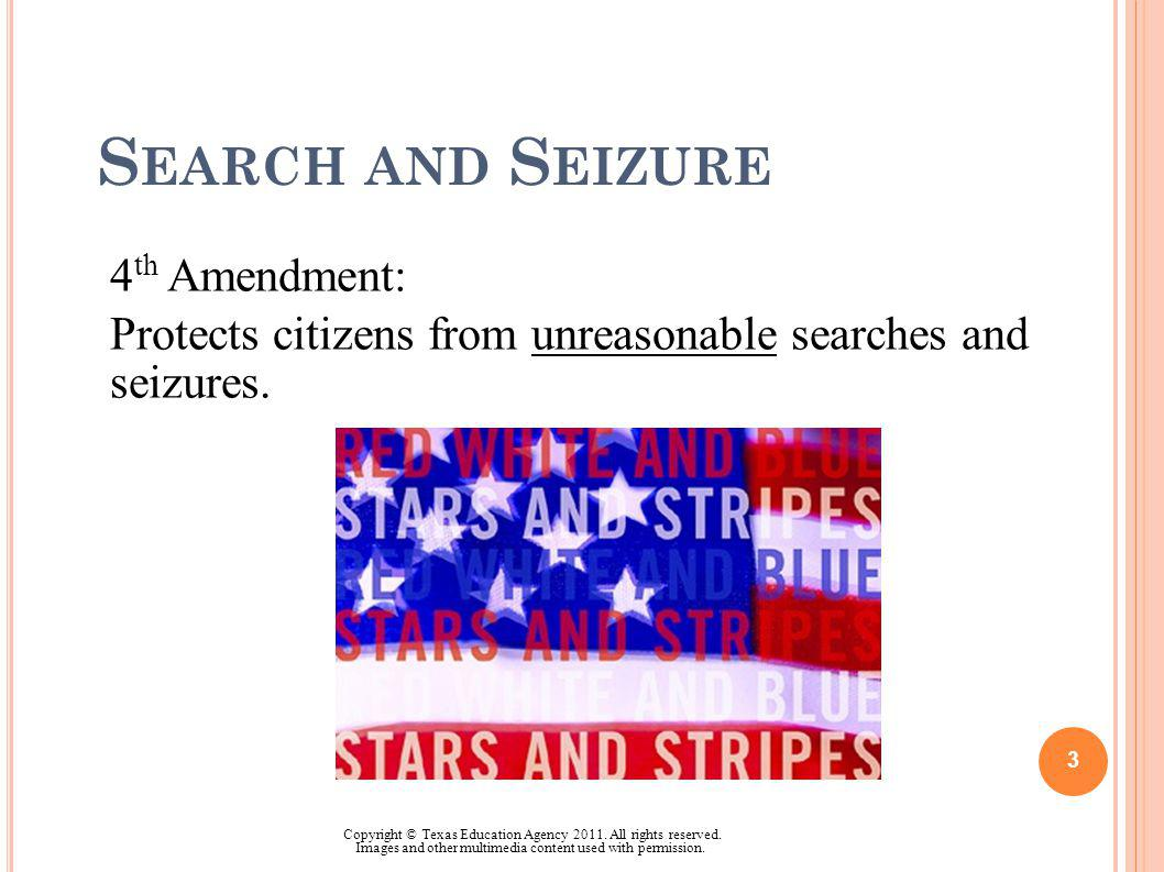 S EARCH AND S EIZURE 4 th Amendment: Protects citizens from unreasonable searches and seizures. 3 Copyright © Texas Education Agency 2011. All rights