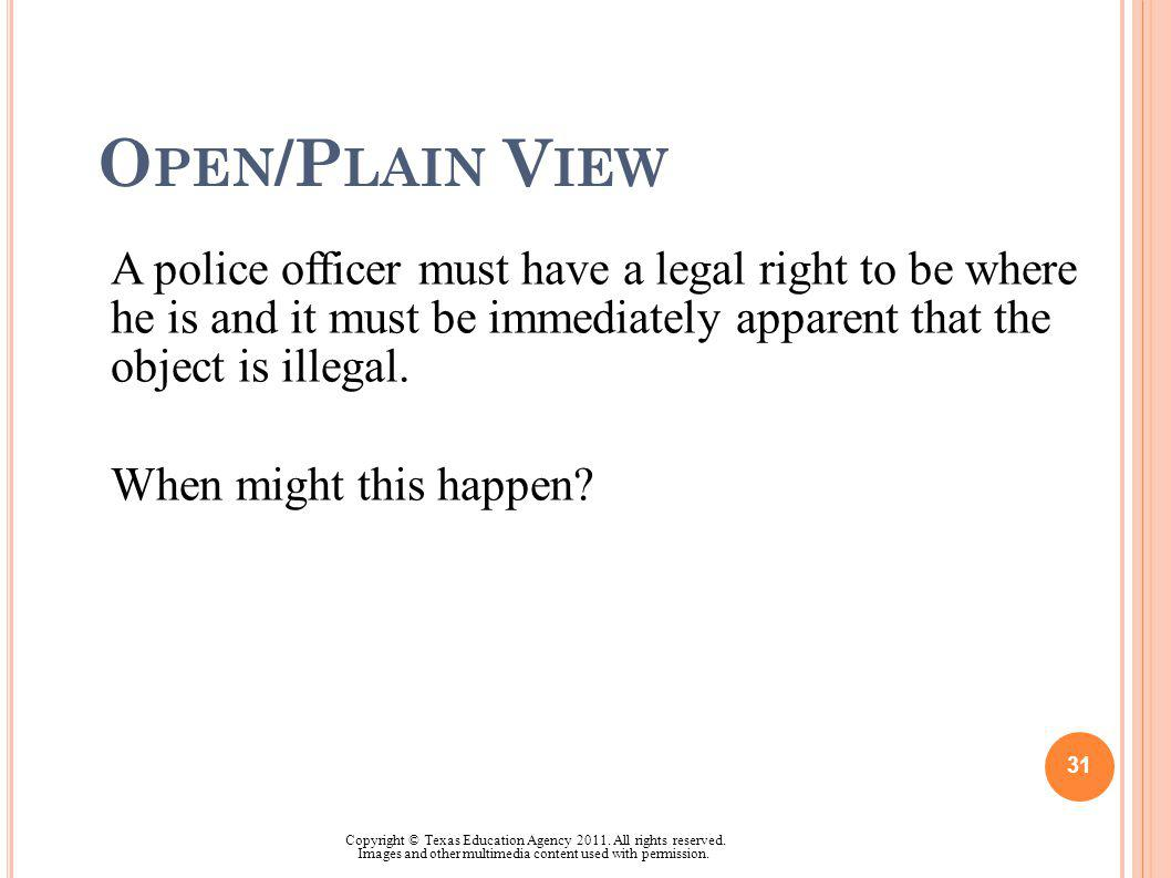O PEN /P LAIN V IEW A police officer must have a legal right to be where he is and it must be immediately apparent that the object is illegal. When mi
