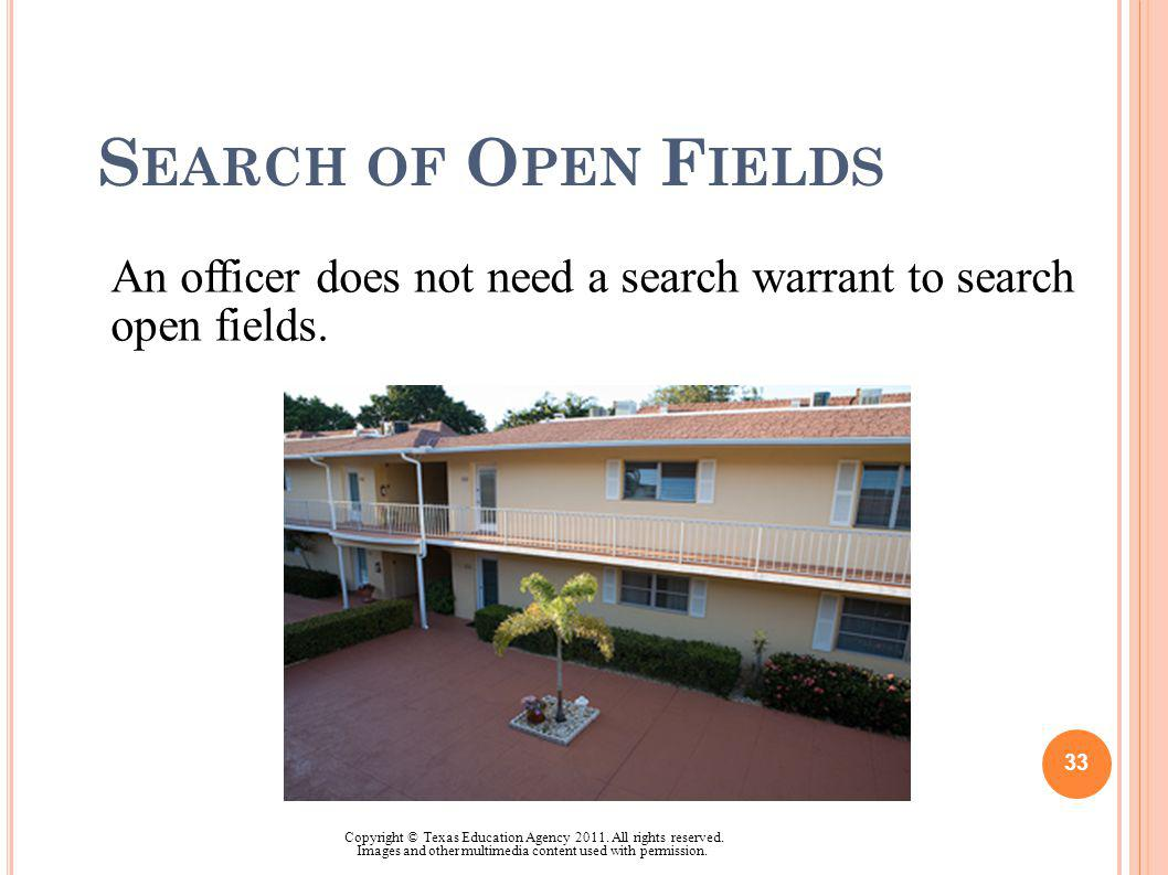 S EARCH OF O PEN F IELDS An officer does not need a search warrant to search open fields. 33 Copyright © Texas Education Agency 2011. All rights reser