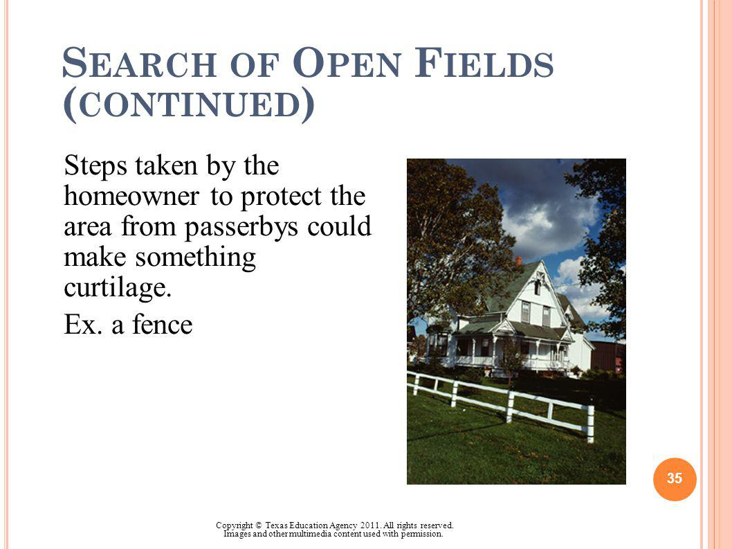 S EARCH OF O PEN F IELDS ( CONTINUED ) Steps taken by the homeowner to protect the area from passerbys could make something curtilage. Ex. a fence 35