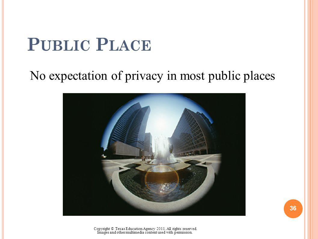 P UBLIC P LACE No expectation of privacy in most public places 36 Copyright © Texas Education Agency 2011. All rights reserved. Images and other multi