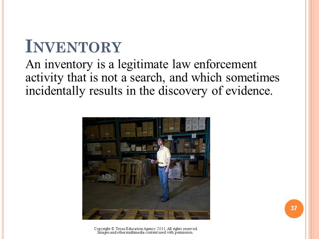 I NVENTORY An inventory is a legitimate law enforcement activity that is not a search, and which sometimes incidentally results in the discovery of ev