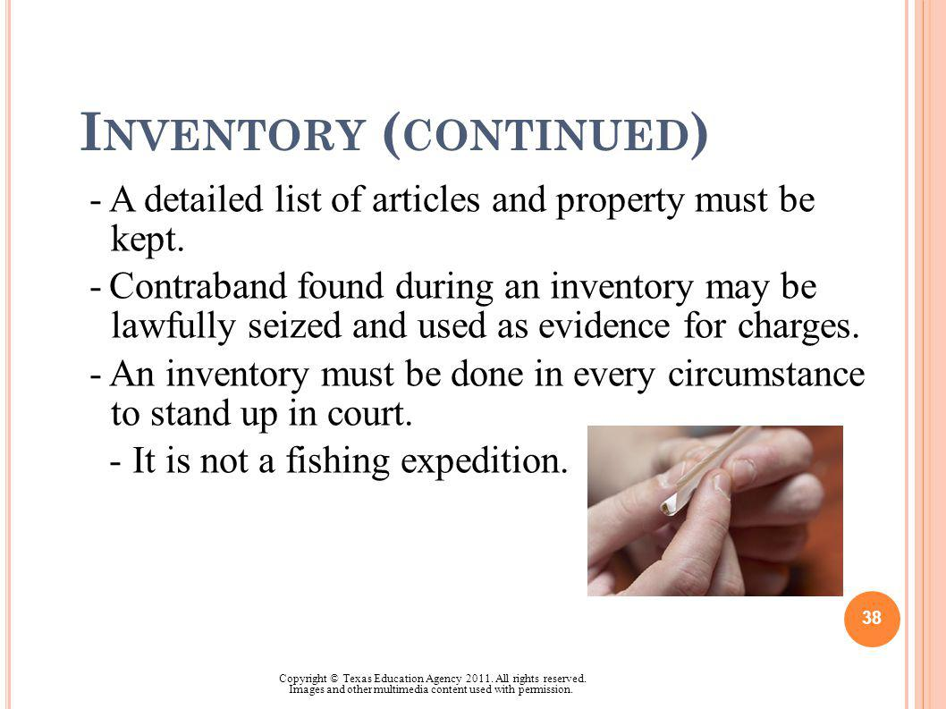 I NVENTORY ( CONTINUED ) -A detailed list of articles and property must be kept. -Contraband found during an inventory may be lawfully seized and used