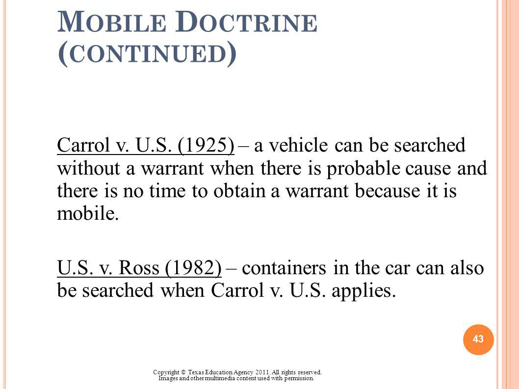 M OBILE D OCTRINE ( CONTINUED ) Carrol v. U.S. (1925) – a vehicle can be searched without a warrant when there is probable cause and there is no time