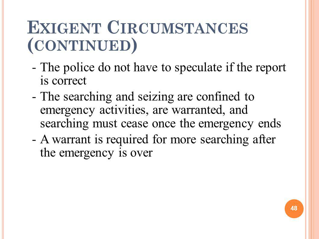 E XIGENT C IRCUMSTANCES ( CONTINUED ) -The police do not have to speculate if the report is correct -The searching and seizing are confined to emergen