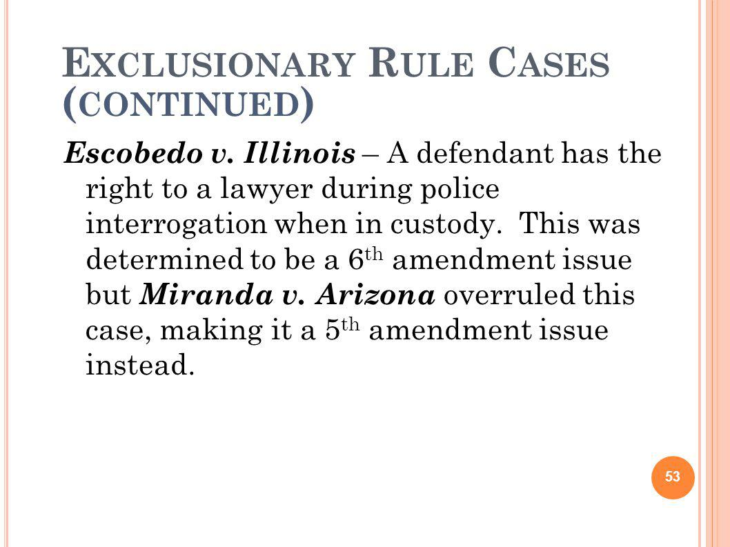 E XCLUSIONARY R ULE C ASES ( CONTINUED ) Escobedo v. Illinois – A defendant has the right to a lawyer during police interrogation when in custody. Thi