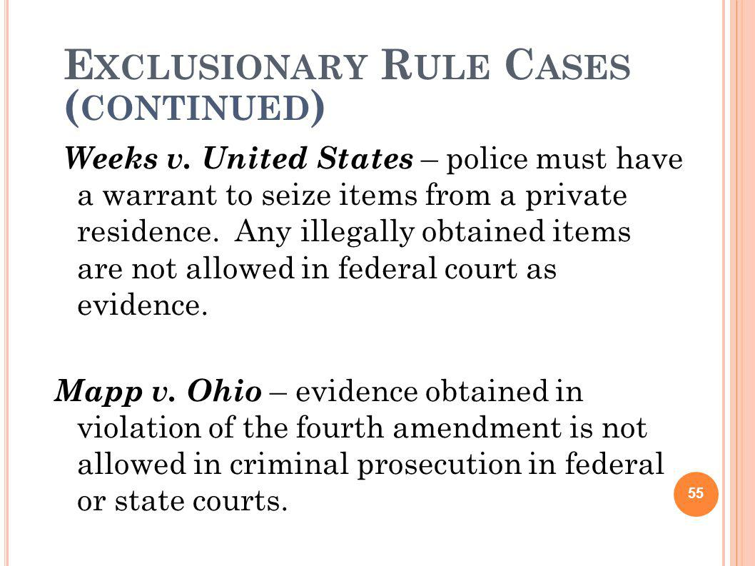 E XCLUSIONARY R ULE C ASES ( CONTINUED ) Weeks v. United States – police must have a warrant to seize items from a private residence. Any illegally ob
