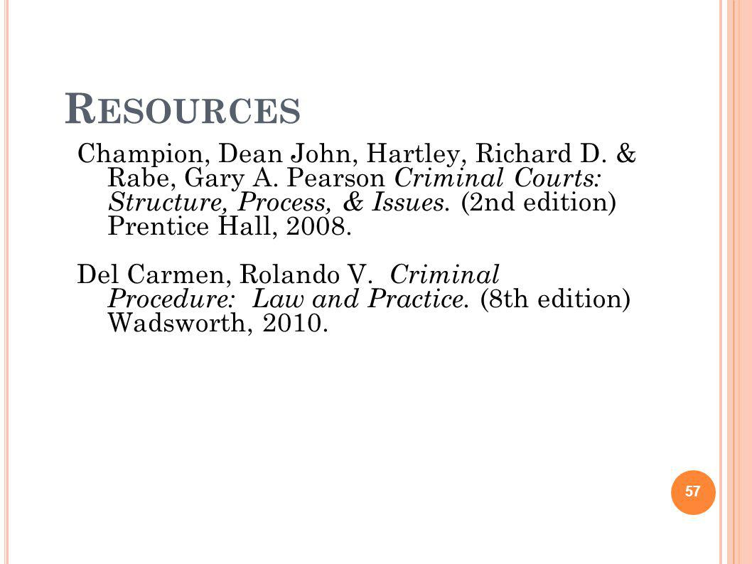 R ESOURCES 57 Champion, Dean John, Hartley, Richard D. & Rabe, Gary A. Pearson Criminal Courts: Structure, Process, & Issues. (2nd edition) Prentice H