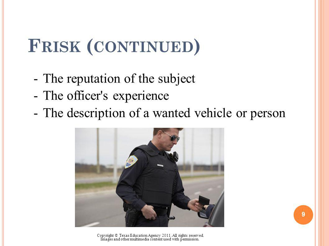 F RISK ( CONTINUED ) -The reputation of the subject -The officer's experience -The description of a wanted vehicle or person 9 Copyright © Texas Educa