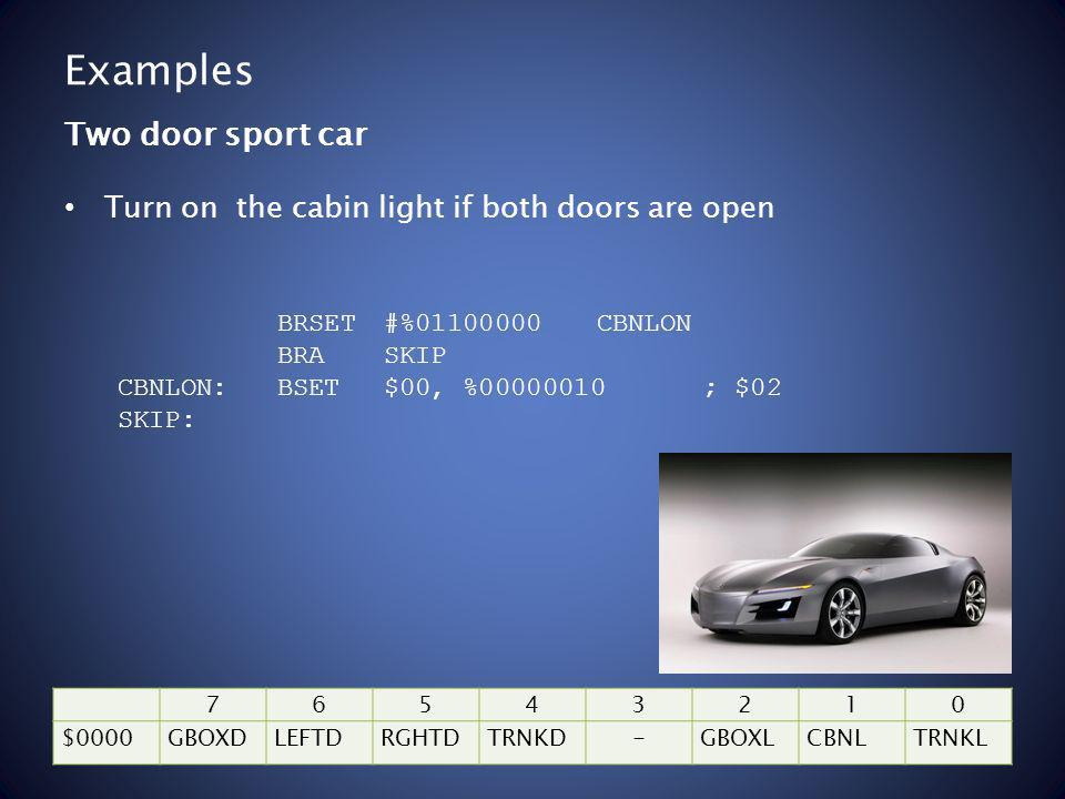 Examples Turn on the cabin light if both doors are open Two door sport car BRSET#%01100000CBNLON BRASKIP CBNLON:BSET$00, %00000010; $02 SKIP: 76543210 $0000GBOXDLEFTDRGHTDTRNKD-GBOXLCBNLTRNKL