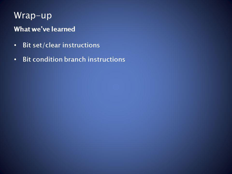 Wrap-up Bit set/clear instructions Bit condition branch instructions What weve learned