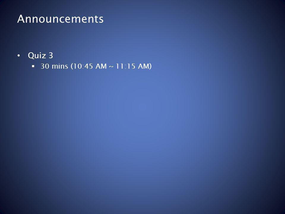 Announcements Quiz 3 30 mins (10:45 AM ~ 11:15 AM)