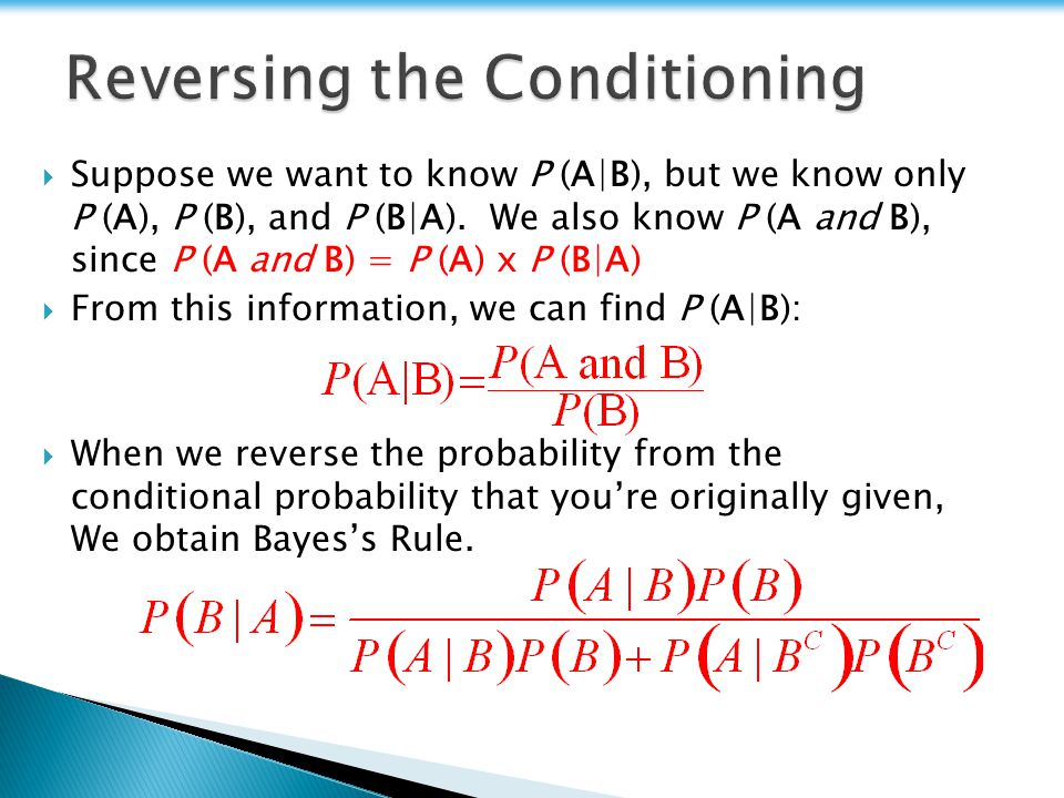Suppose we want to know P (A|B), but we know only P (A), P (B), and P (B|A). We also know P (A and B), since P (A and B) = P (A) x P (B|A) From this i