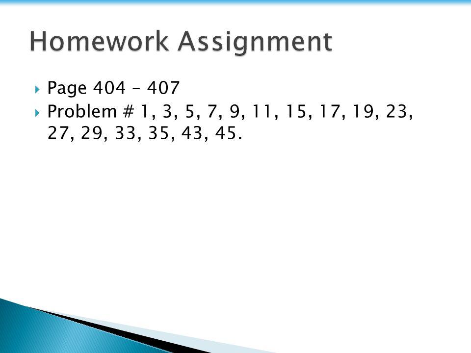 Page 404 – 407 Problem # 1, 3, 5, 7, 9, 11, 15, 17, 19, 23, 27, 29, 33, 35, 43, 45.