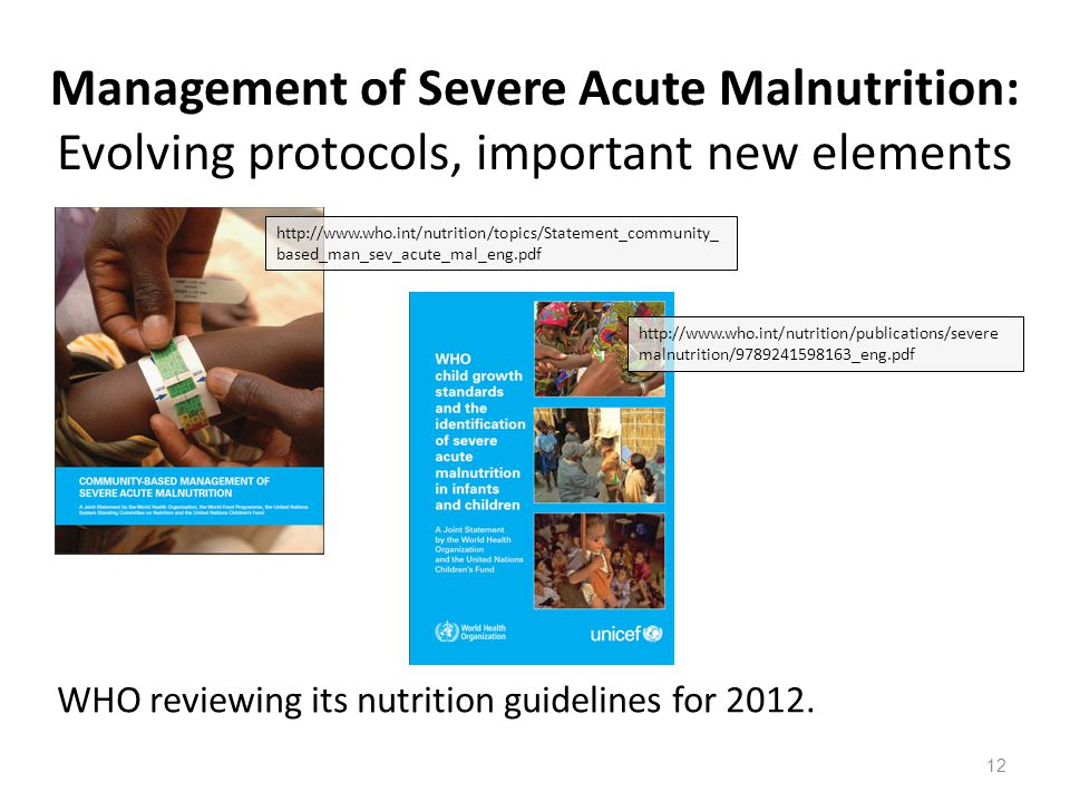 Management of Severe Acute Malnutrition: Evolving protocols, important new elements WHO reviewing its nutrition guidelines for 2012. http://www.who.in