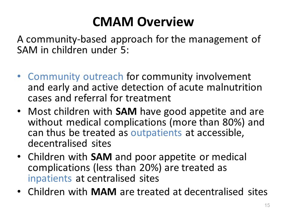 CMAM Overview A community-based approach for the management of SAM in children under 5: Community outreach for community involvement and early and act