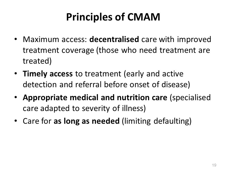 Principles of CMAM Maximum access: decentralised care with improved treatment coverage (those who need treatment are treated) Timely access to treatme