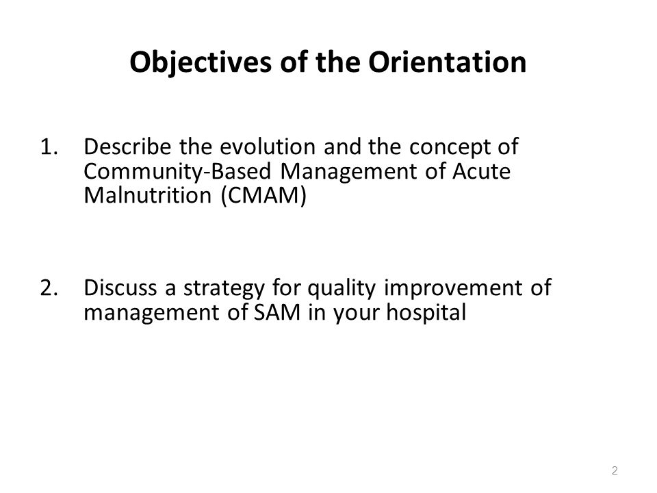Objectives of the Orientation 1.Describe the evolution and the concept of Community-Based Management of Acute Malnutrition (CMAM) 2. Discuss a strateg