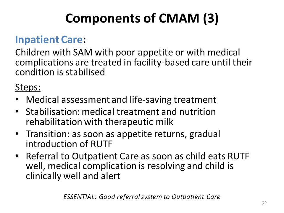 Components of CMAM (3) Inpatient Care: Children with SAM with poor appetite or with medical complications are treated in facility-based care until the