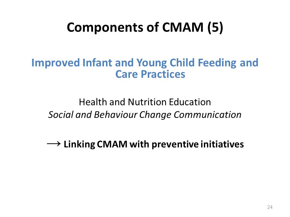 Components of CMAM (5) Improved Infant and Young Child Feeding and Care Practices Health and Nutrition Education Social and Behaviour Change Communica