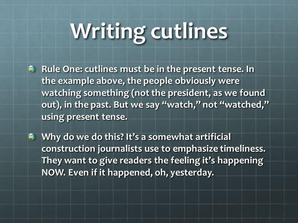 Writing cutlines Rule One: cutlines must be in the present tense. In the example above, the people obviously were watching something (not the presiden