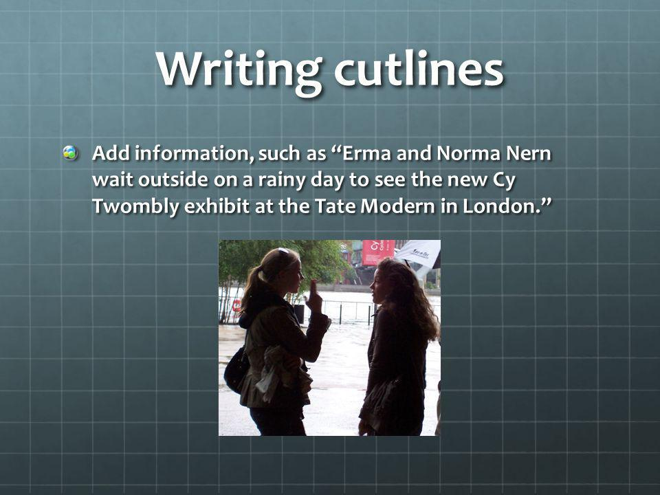 Writing cutlines Add information, such as Erma and Norma Nern wait outside on a rainy day to see the new Cy Twombly exhibit at the Tate Modern in Lond