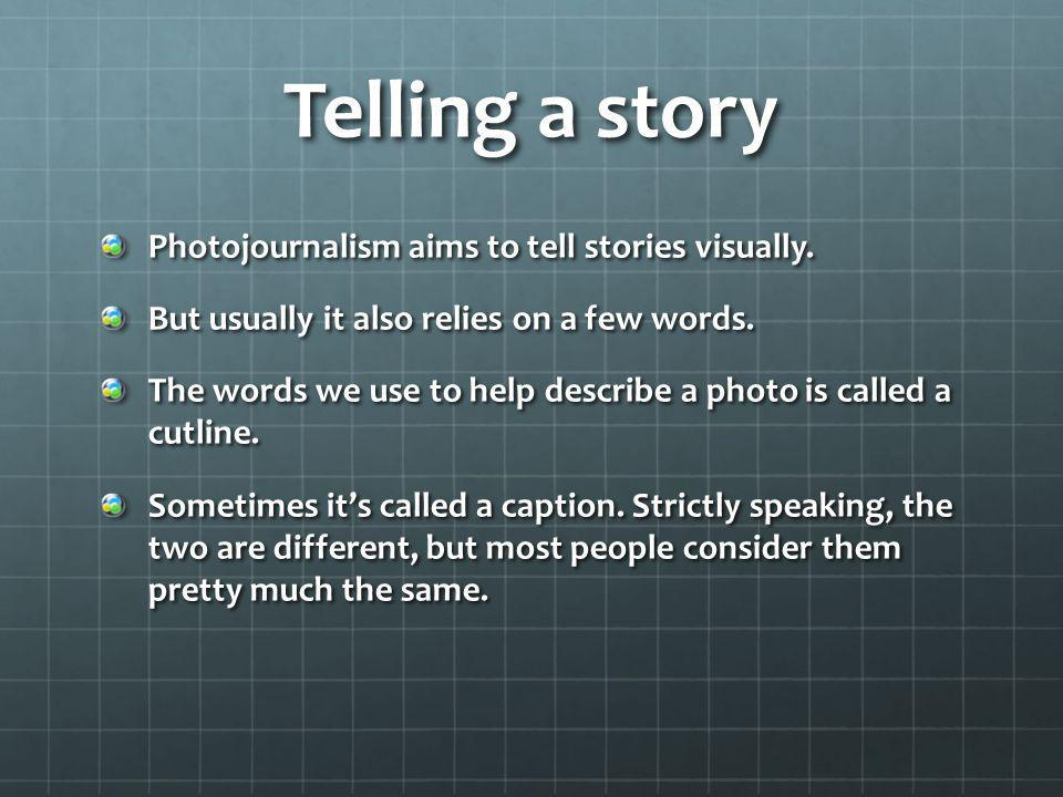Telling a story Photojournalism aims to tell stories visually. But usually it also relies on a few words. The words we use to help describe a photo is