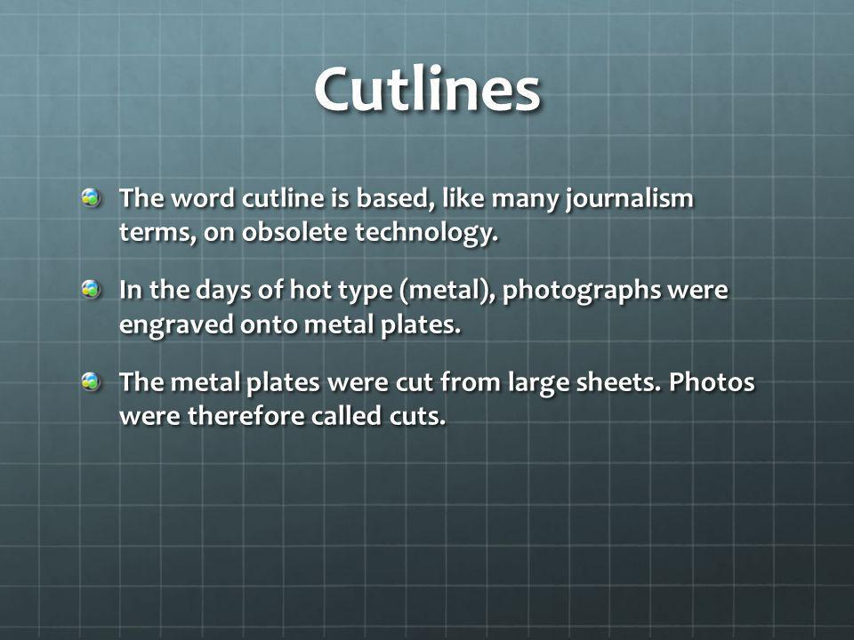 Cutlines The word cutline is based, like many journalism terms, on obsolete technology. In the days of hot type (metal), photographs were engraved ont